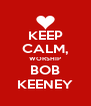 KEEP CALM, WORSHIP BOB KEENEY - Personalised Poster A4 size
