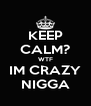 KEEP CALM? WTF IM CRAZY NIGGA - Personalised Poster A4 size