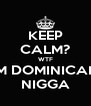KEEP CALM? WTF IM DOMINICAN NIGGA - Personalised Poster A4 size