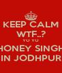 KEEP CALM WTF..? YO YO HONEY SINGH IN JODHPUR - Personalised Poster A4 size