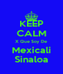 KEEP CALM X Que Soy De Mexicali Sinaloa - Personalised Poster A4 size