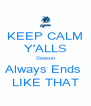 KEEP CALM Y'ALLS Season Always Ends  LIKE THAT - Personalised Poster A4 size