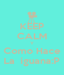 KEEP CALM Y Como Hace La  iguana:P - Personalised Poster A4 size