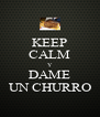 KEEP CALM Y DAME UN CHURRO - Personalised Poster A4 size