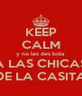 KEEP CALM y no les des bola  A LAS CHICAS DE LA CASITA - Personalised Poster A4 size