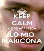 KEEP CALM Y QUE APAREZCA LO MIO MARICONA - Personalised Poster A4 size