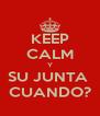 KEEP CALM Y SU JUNTA  CUANDO? - Personalised Poster A4 size