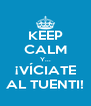 KEEP CALM Y... ¡VÍCIATE AL TUENTI! - Personalised Poster A4 size