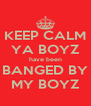 KEEP CALM YA BOYZ have been BANGED BY MY BOYZ - Personalised Poster A4 size