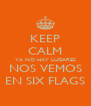 KEEP CALM YA NO HAY LUGARES NOS VEMOS EN SIX FLAGS - Personalised Poster A4 size