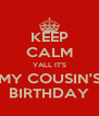KEEP CALM YALL IT'S MY COUSIN'S BIRTHDAY - Personalised Poster A4 size