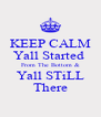 KEEP CALM Yall Started  From The Bottom & Yall STiLL There - Personalised Poster A4 size