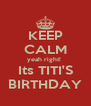 KEEP CALM yeah right!  Its TITI'S BIRTHDAY - Personalised Poster A4 size