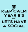 KEEP CALM YEAR 8'S AND LET'S HAVE A SOCIAL - Personalised Poster A4 size