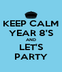 KEEP CALM YEAR 8'S AND LET'S PARTY - Personalised Poster A4 size