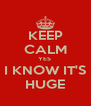 KEEP CALM YES  I KNOW IT'S HUGE - Personalised Poster A4 size