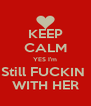 KEEP CALM YES I'm Still FUCKIN  WITH HER - Personalised Poster A4 size