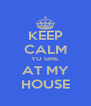KEEP CALM YO GIRL AT MY HOUSE - Personalised Poster A4 size
