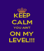 KEEP CALM YOU AIN'T ON MY LEVEL!!! - Personalised Poster A4 size