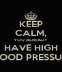 KEEP CALM, YOU ALREADY HAVE HIGH BLOOD PRESSURE - Personalised Poster A4 size