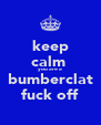 keep calm  you are a bumberclat fuck off - Personalised Poster A4 size