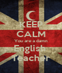 KEEP CALM You are a damn English  Teacher - Personalised Poster A4 size