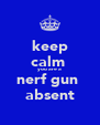 keep calm  you are a nerf gun  absent - Personalised Poster A4 size