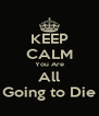 KEEP CALM You Are All Going to Die - Personalised Poster A4 size