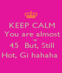 KEEP CALM  You are almost       \o/  45  But, Still Hot, Gi hahaha  - Personalised Poster A4 size