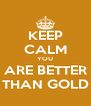 KEEP CALM YOU ARE BETTER THAN GOLD - Personalised Poster A4 size