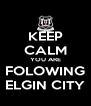 KEEP CALM YOU ARE FOLOWING ELGIN CITY - Personalised Poster A4 size