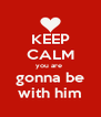 KEEP CALM you are  gonna be with him - Personalised Poster A4 size