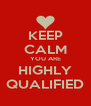 KEEP CALM YOU ARE HIGHLY QUALIFIED - Personalised Poster A4 size