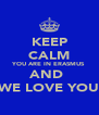 KEEP CALM YOU ARE IN ERASMUS AND  WE LOVE YOU - Personalised Poster A4 size