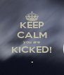KEEP CALM you are KICKED! . - Personalised Poster A4 size