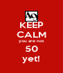 KEEP CALM you are not 50 yet! - Personalised Poster A4 size