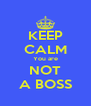 KEEP CALM You are NOT A BOSS - Personalised Poster A4 size