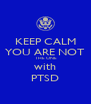 KEEP CALM YOU ARE NOT  THE ONE with PTSD - Personalised Poster A4 size