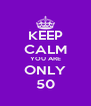 KEEP CALM YOU ARE ONLY 50 - Personalised Poster A4 size