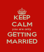 KEEP CALM you are only GETTING MARRIED - Personalised Poster A4 size