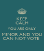 KEEP CALM YOU ARE ONLY  MINOR AND YOU  CAN NOT VOTE  - Personalised Poster A4 size