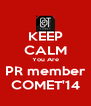 KEEP CALM You Are PR member COMET'14 - Personalised Poster A4 size