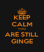 KEEP CALM YOU ARE STILL GINGE - Personalised Poster A4 size
