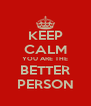 KEEP CALM YOU ARE THE BETTER PERSON - Personalised Poster A4 size
