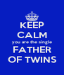 KEEP CALM you are the single FATHER OF TWINS - Personalised Poster A4 size