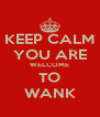 KEEP CALM YOU ARE WELCOME TO WANK - Personalised Poster A4 size