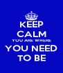 KEEP CALM YOU ARE WHERE YOU NEED TO BE - Personalised Poster A4 size