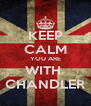 KEEP CALM YOU ARE WITH  CHANDLER - Personalised Poster A4 size