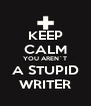 KEEP CALM YOU AREN´T A STUPID WRITER - Personalised Poster A4 size