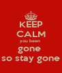 KEEP CALM you been  gone  so stay gone - Personalised Poster A4 size